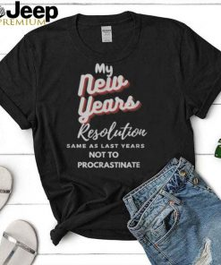 My New Years Resolution Same As Last years Not To Procrastinate T Shirt